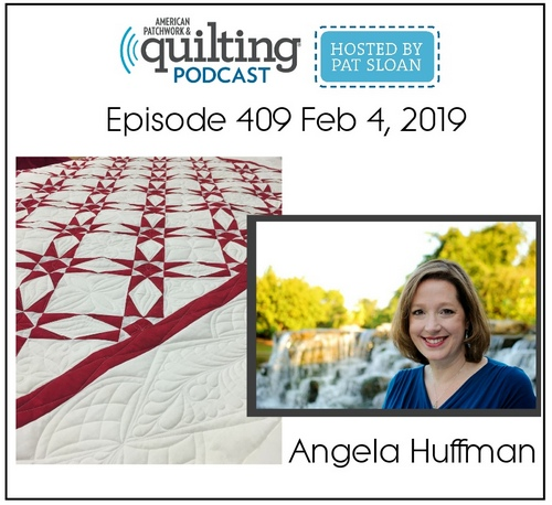 """American Patchwork & Quilting Podcast - Hosted by Pat Sloan - Episode 409 February 4, 2019 - Angela Huffman"""